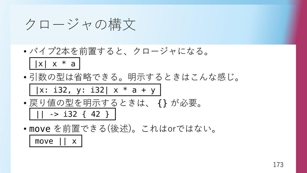 173 173 クロージャの構文 • パイプ2本を前置すると、クロージャになる。 • 引数の型...
