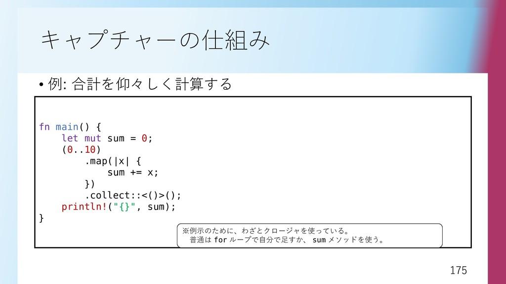 175 175 キャプチャーの仕組み • 例: 合計を仰々しく計算する fn main() {...
