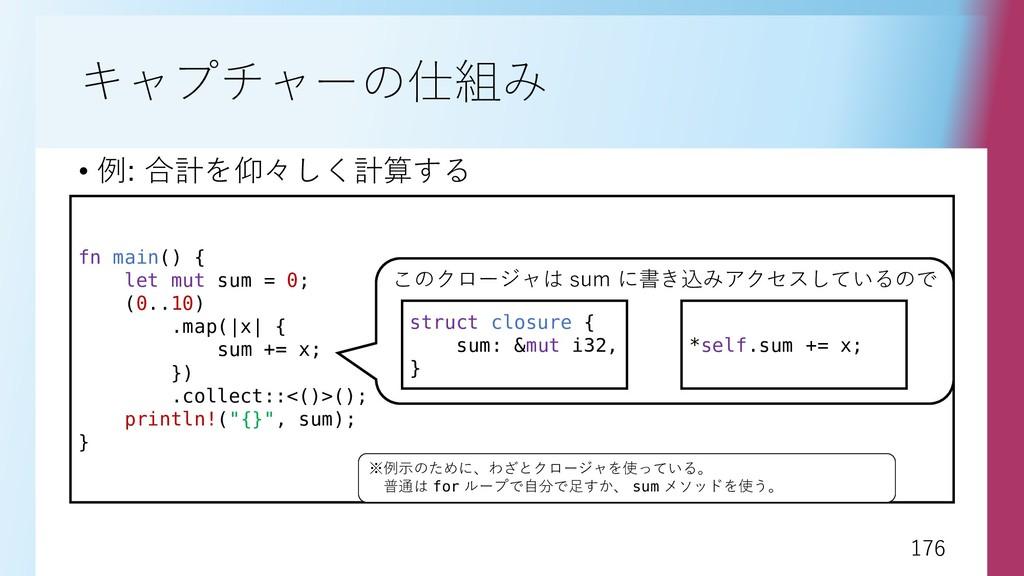 176 176 キャプチャーの仕組み • 例: 合計を仰々しく計算する fn main() {...