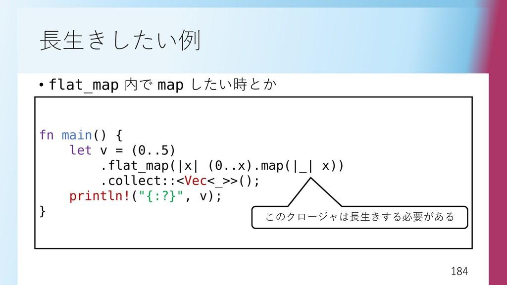 184 184 長生きしたい例 • flat_map 内で map したい時とか fn mai...