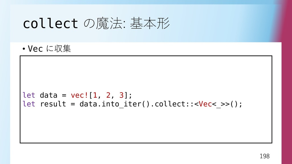 198 198 collect の魔法: 基本形 • Vec に収集 let data = v...