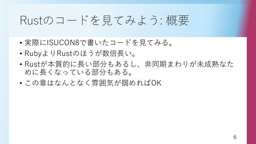 6 6 Rustのコードを見てみよう: 概要 • 実際にISUCON8で書いたコードを見てみる...