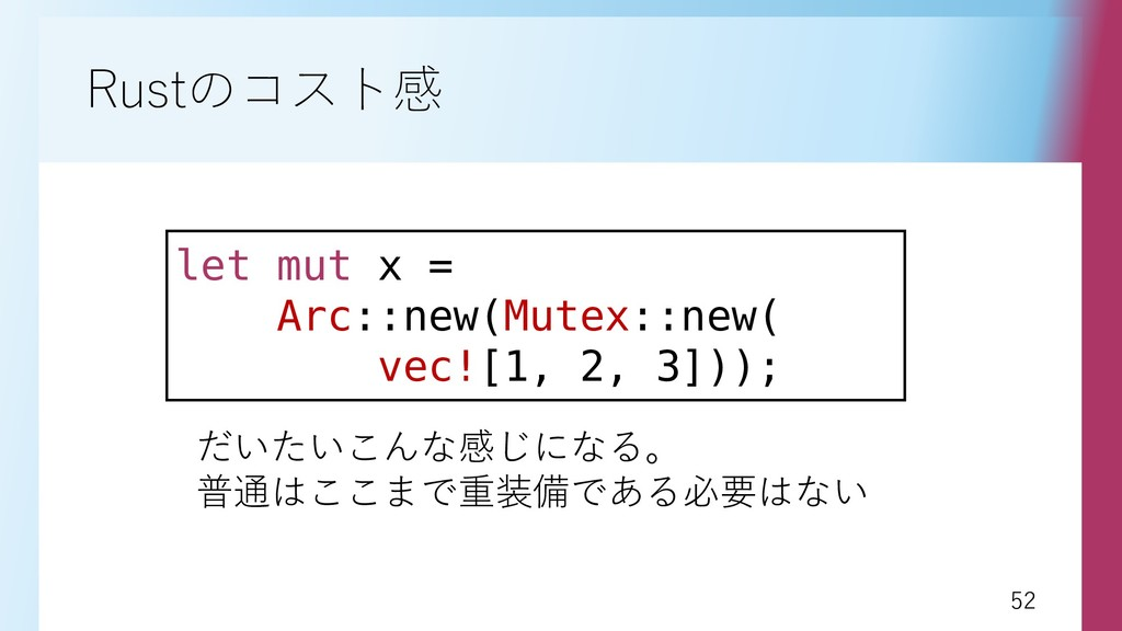 52 52 Rustのコスト感 let mut x = Arc::new(Mutex::new...