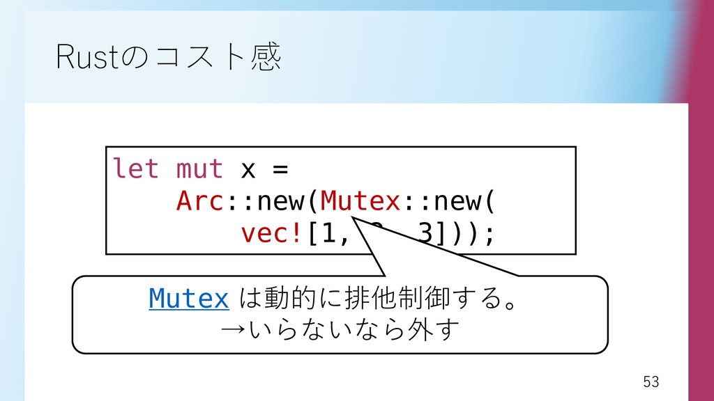 53 53 Rustのコスト感 let mut x = Arc::new(Mutex::new...