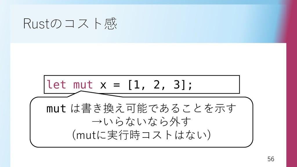 56 56 Rustのコスト感 let mut x = [1, 2, 3]; mut は書き換...