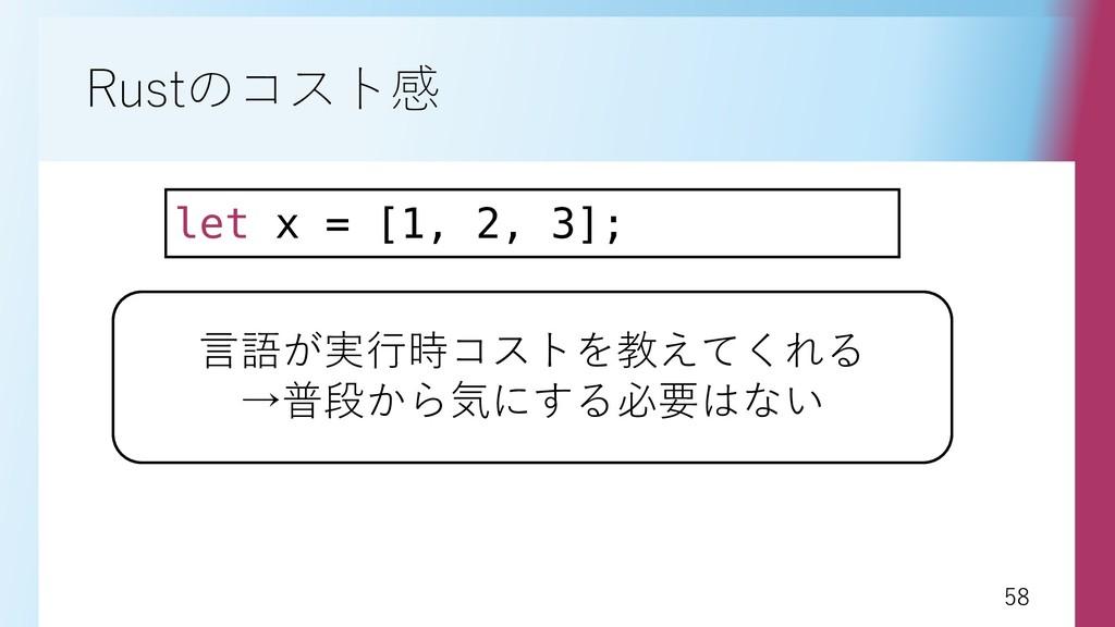 58 58 Rustのコスト感 let x = [1, 2, 3]; 言語が実行時コストを教え...
