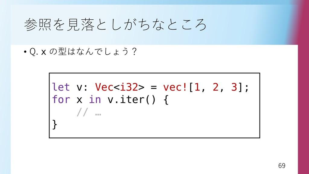 69 69 参照を見落としがちなところ • Q. x の型はなんでしょう? let v: Ve...