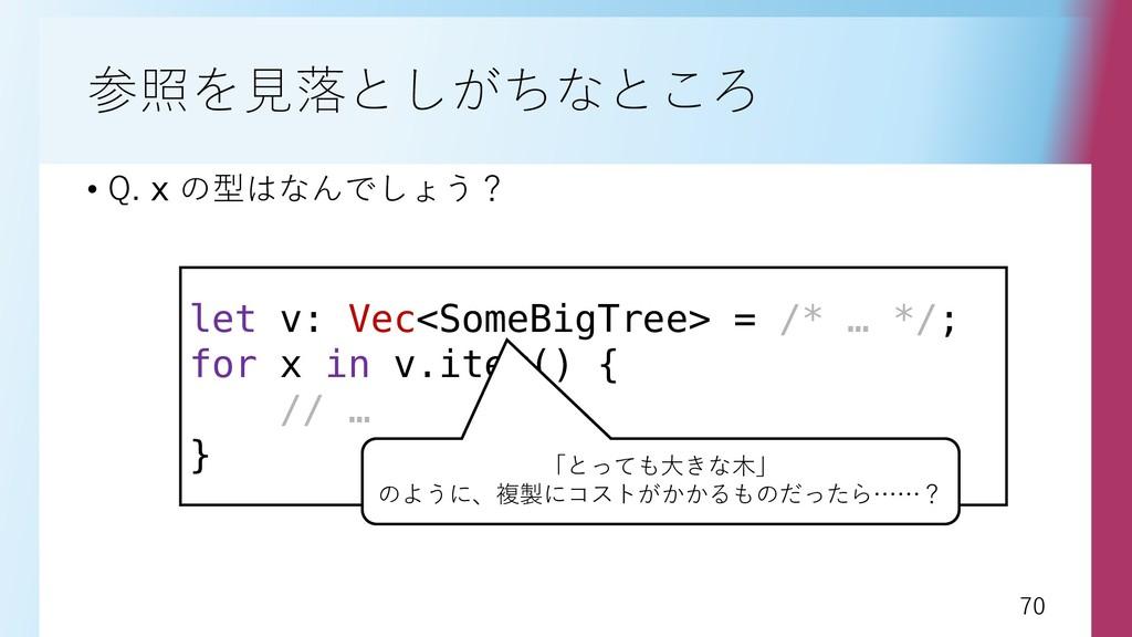 70 70 参照を見落としがちなところ • Q. x の型はなんでしょう? let v: Ve...