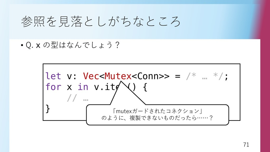 71 71 参照を見落としがちなところ • Q. x の型はなんでしょう? let v: Ve...