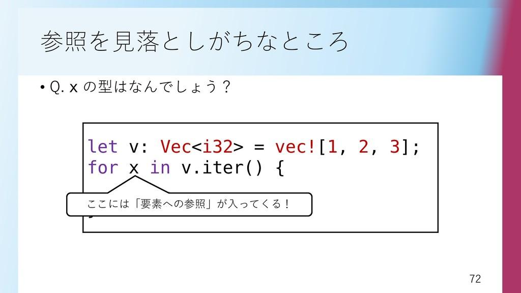 72 72 参照を見落としがちなところ • Q. x の型はなんでしょう? let v: Ve...