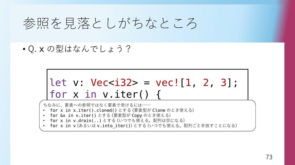 73 73 参照を見落としがちなところ • Q. x の型はなんでしょう? let v: Ve...