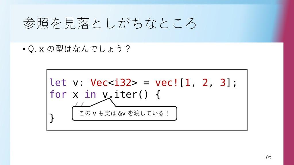 76 76 参照を見落としがちなところ • Q. x の型はなんでしょう? let v: Ve...
