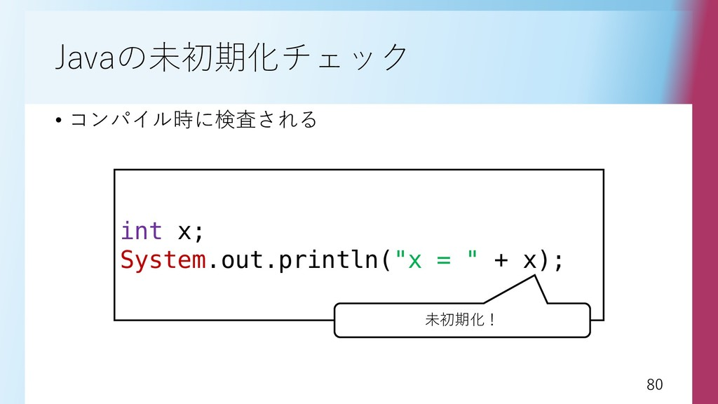 80 80 Javaの未初期化チェック • コンパイル時に検査される int x; Syste...