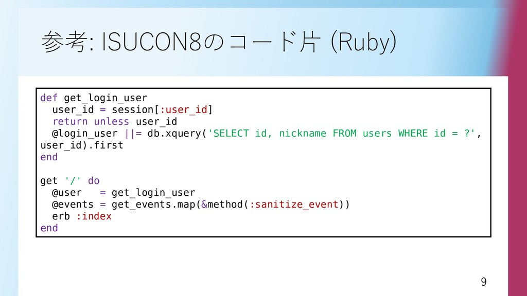9 9 参考: ISUCON8のコード片 (Ruby) def get_login_user ...