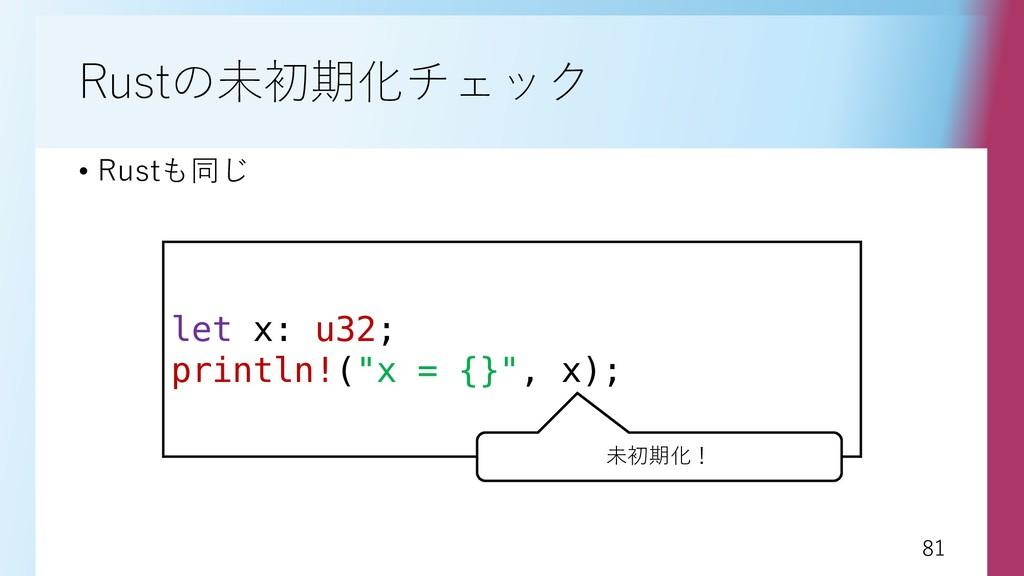 81 81 Rustの未初期化チェック • Rustも同じ let x: u32; print...