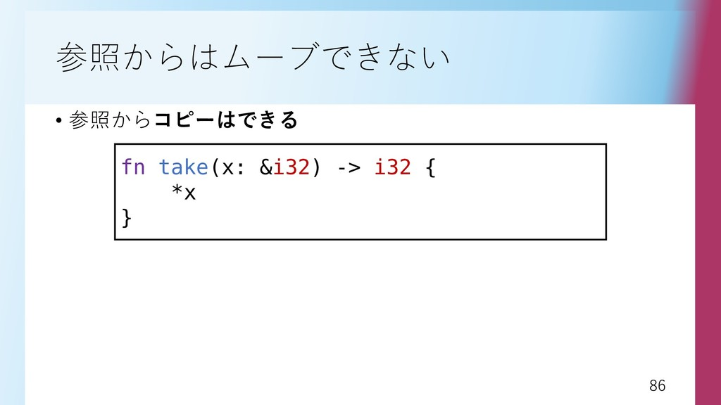 86 86 参照からはムーブできない • 参照からコピーはできる fn take(x: &i3...