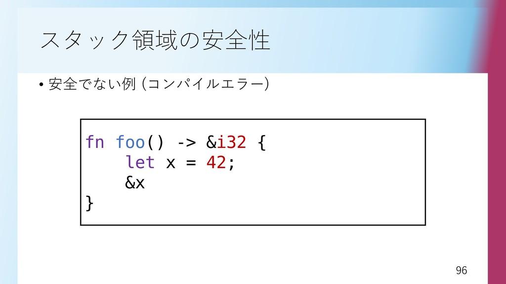 96 96 スタック領域の安全性 • 安全でない例 (コンパイルエラー) fn foo() -...