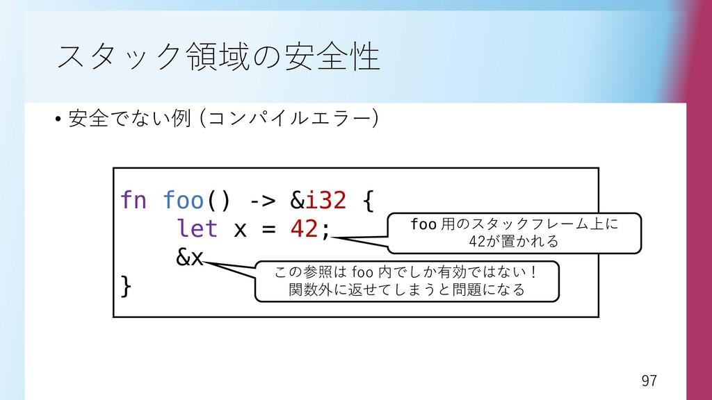 97 97 スタック領域の安全性 • 安全でない例 (コンパイルエラー) fn foo() -...
