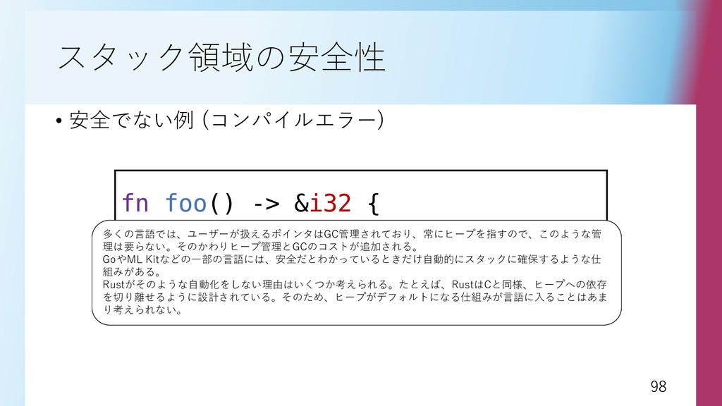98 98 スタック領域の安全性 • 安全でない例 (コンパイルエラー) fn foo() -...