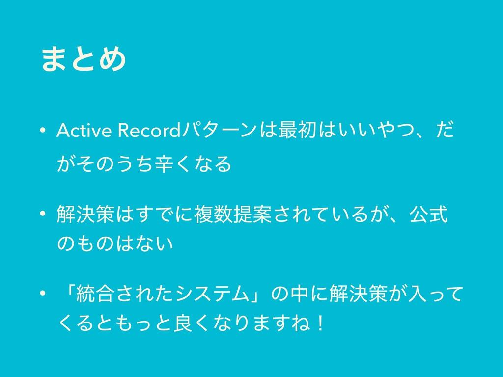 ·ͱΊ • Active Recordύλʔϯ࠷ॳ͍͍ͭɺͩ ͕ͦͷ͏ͪਏ͘ͳΔ • ղ...