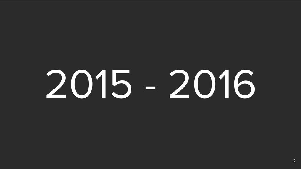 2 2015 - 2016