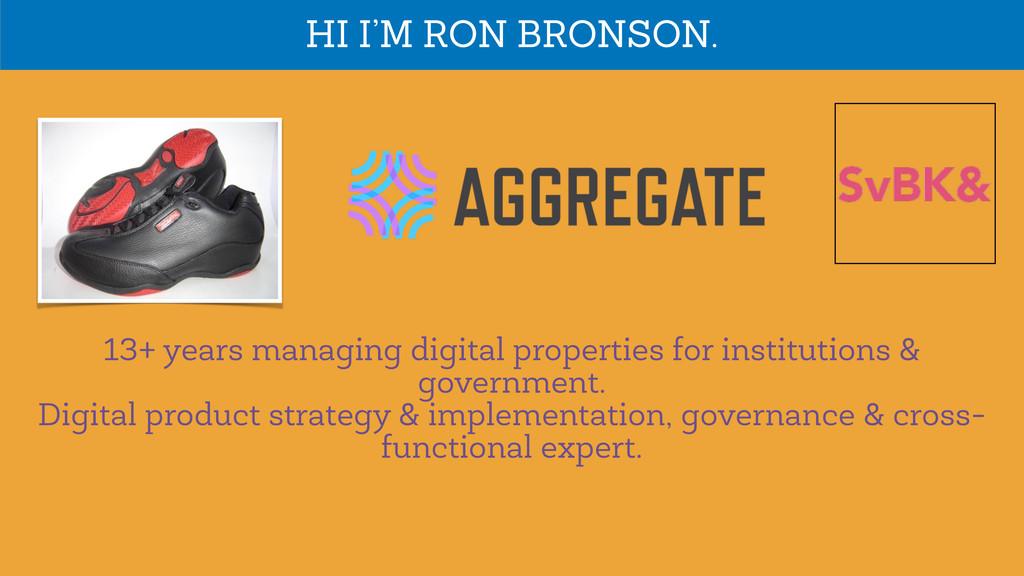HI I'M RON BRONSON. 13+ years managing digital ...