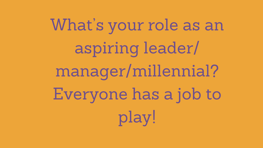 What's your role as an aspiring leader/ manager...