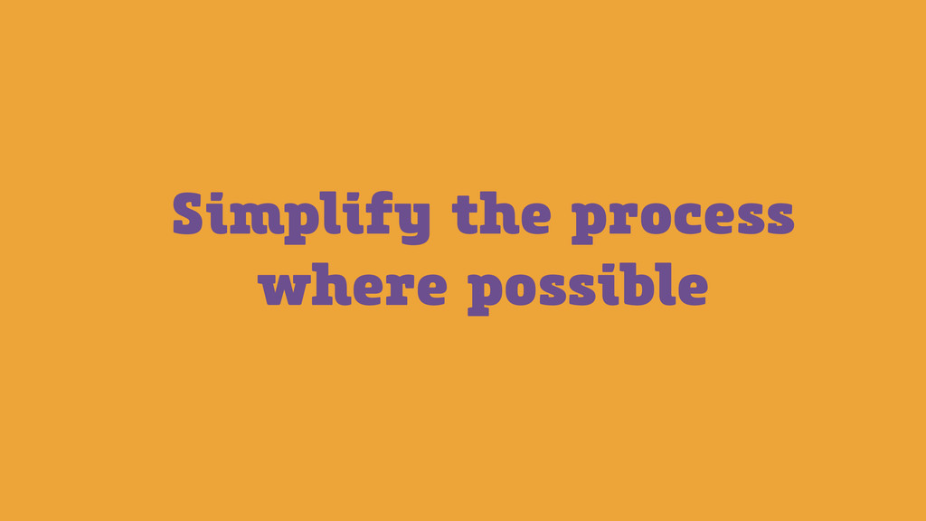 Simplify the process where possible
