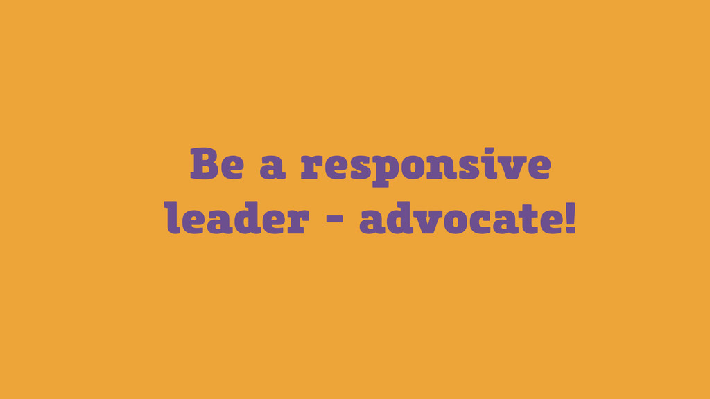 Be a responsive leader - advocate!