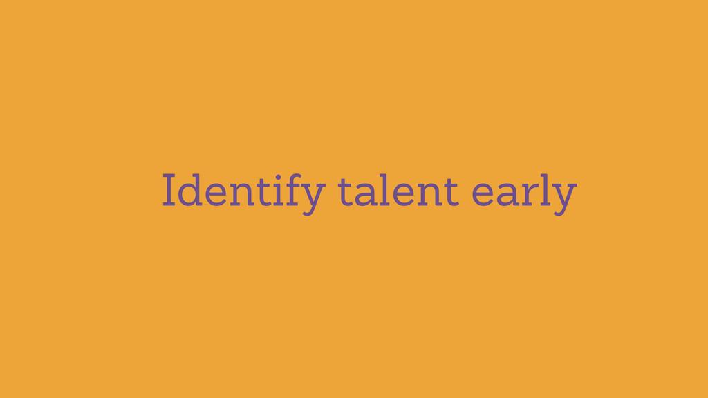 Identify talent early