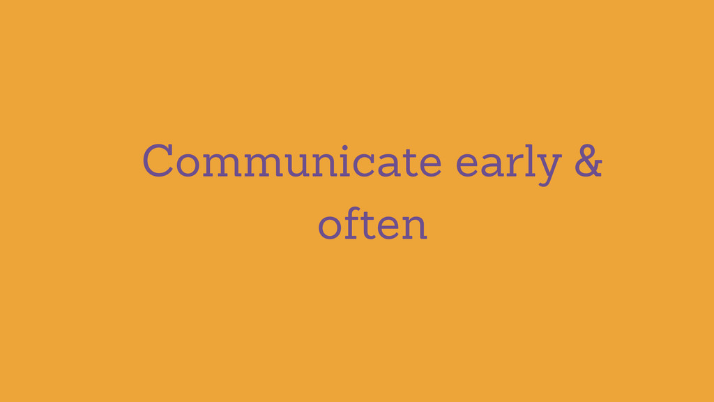 Communicate early & often