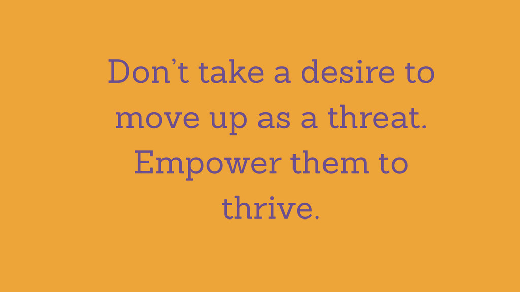 Don't take a desire to move up as a threat. Emp...