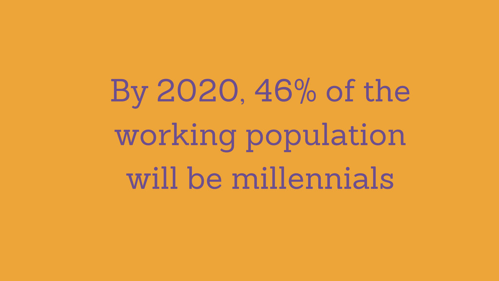 By 2020, 46% of the working population will be ...