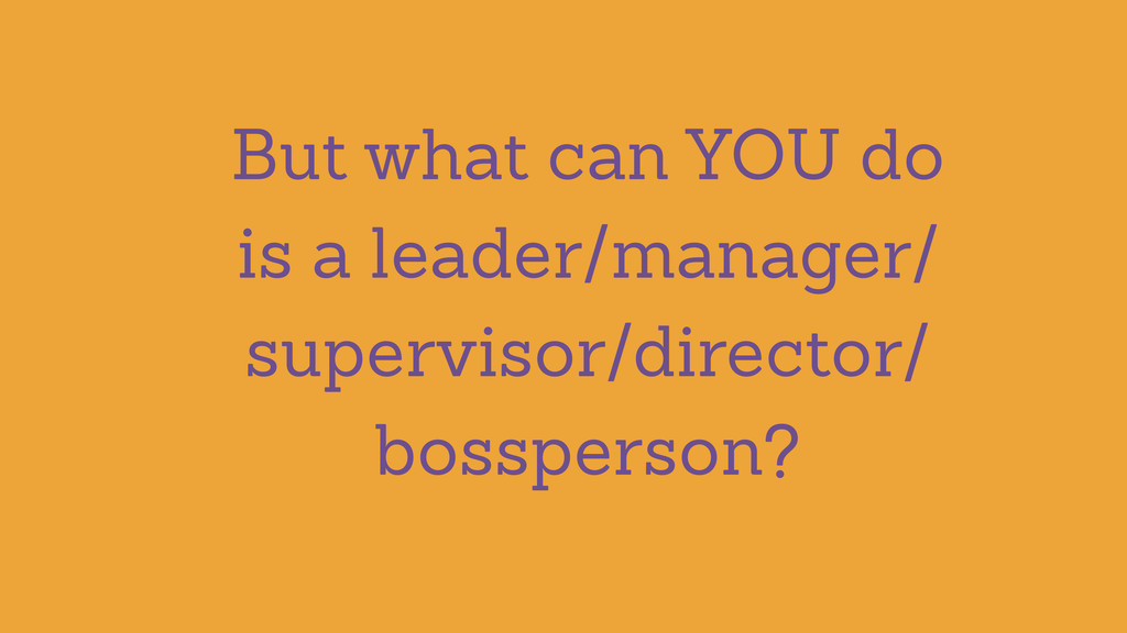 But what can YOU do is a leader/manager/ superv...