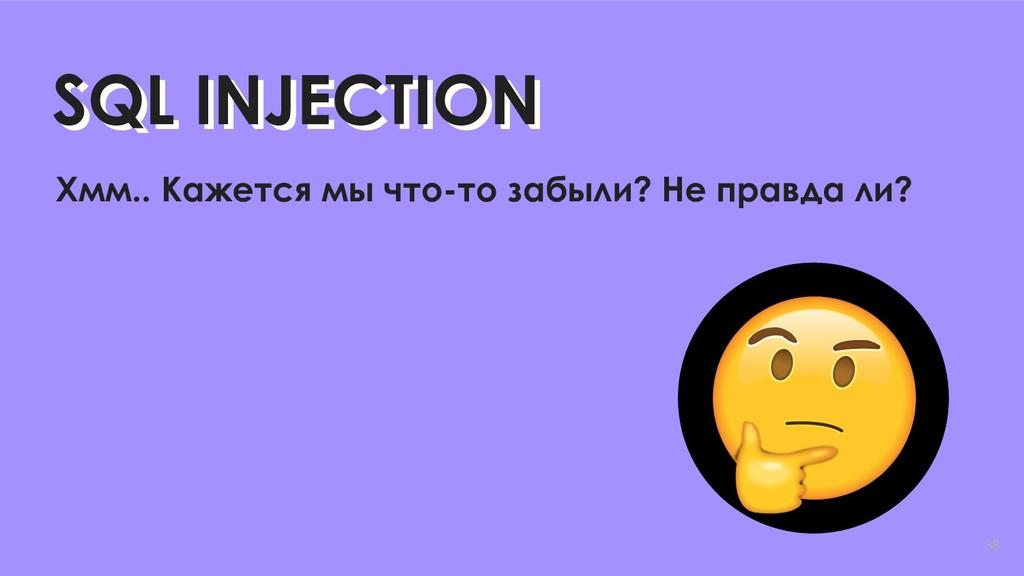 38 SQL INJECTION SQL INJECTION Хмм.. Кажется мы...