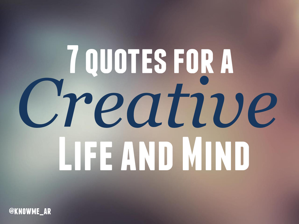 7 quotes for a Creative Life and Mind @knowme_ar