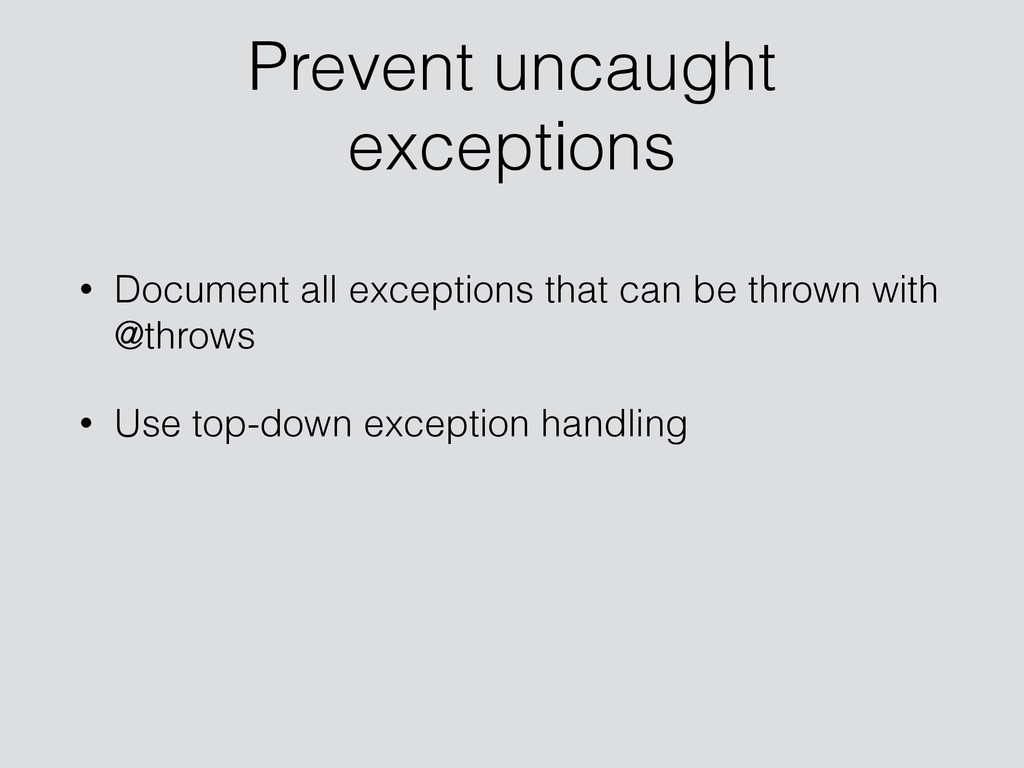 Prevent uncaught exceptions • Document all exce...