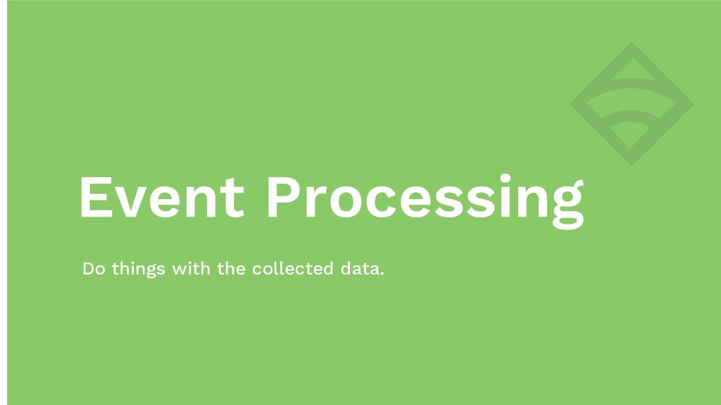 Event Processing Do things with the collected d...