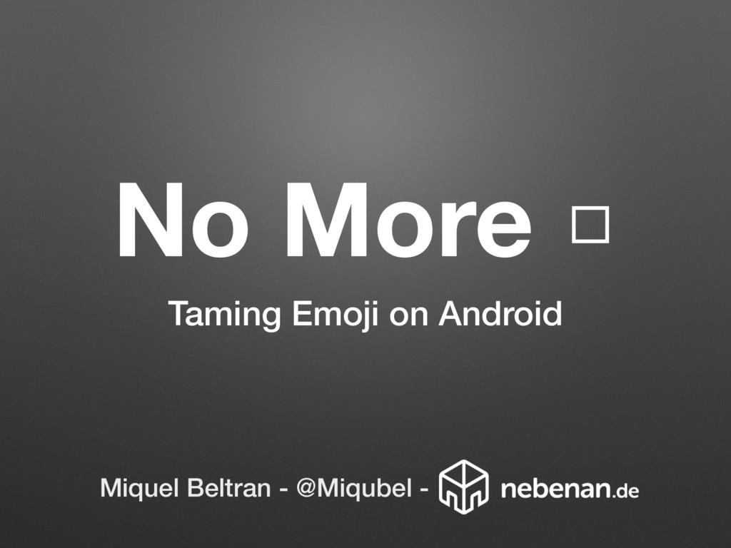 No More □ Taming Emoji on Android Miquel Beltra...