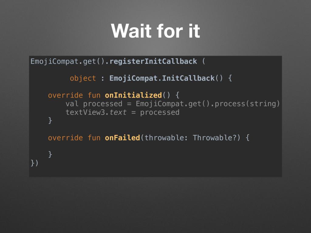 Wait for it EmojiCompat.get().registerInitCallb...