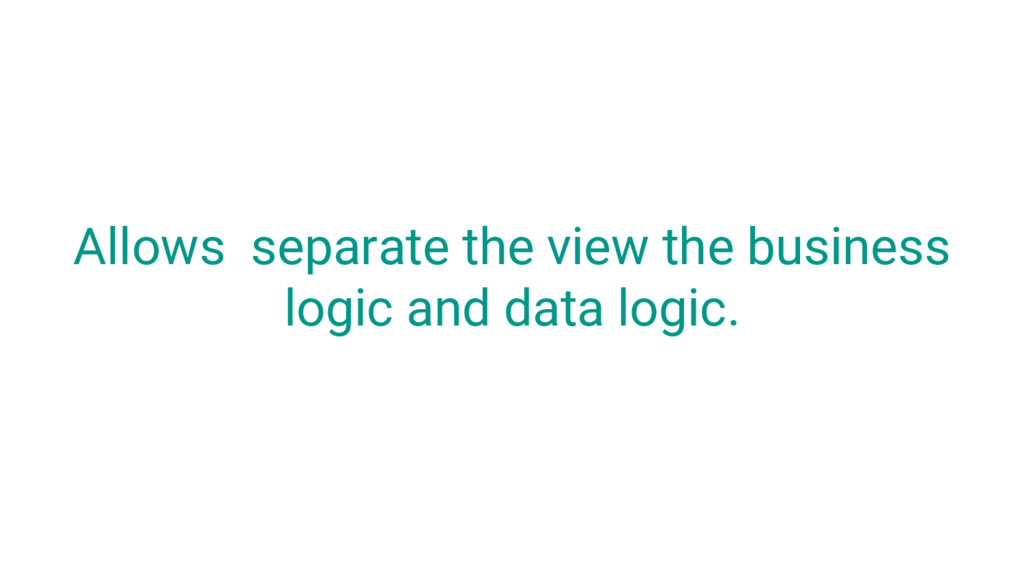 Allows separate the view the business logic and...