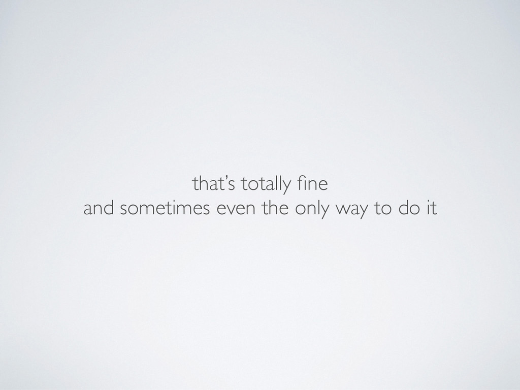 that's totally fine and sometimes even the only...
