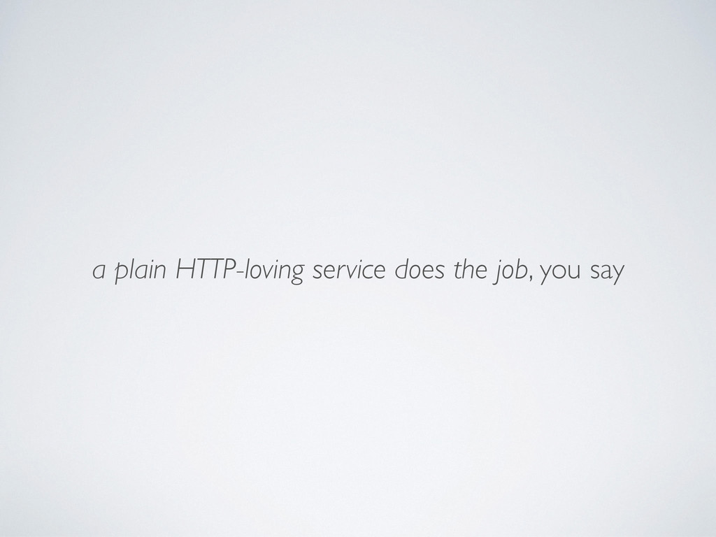 a plain HTTP-loving service does the job, you s...