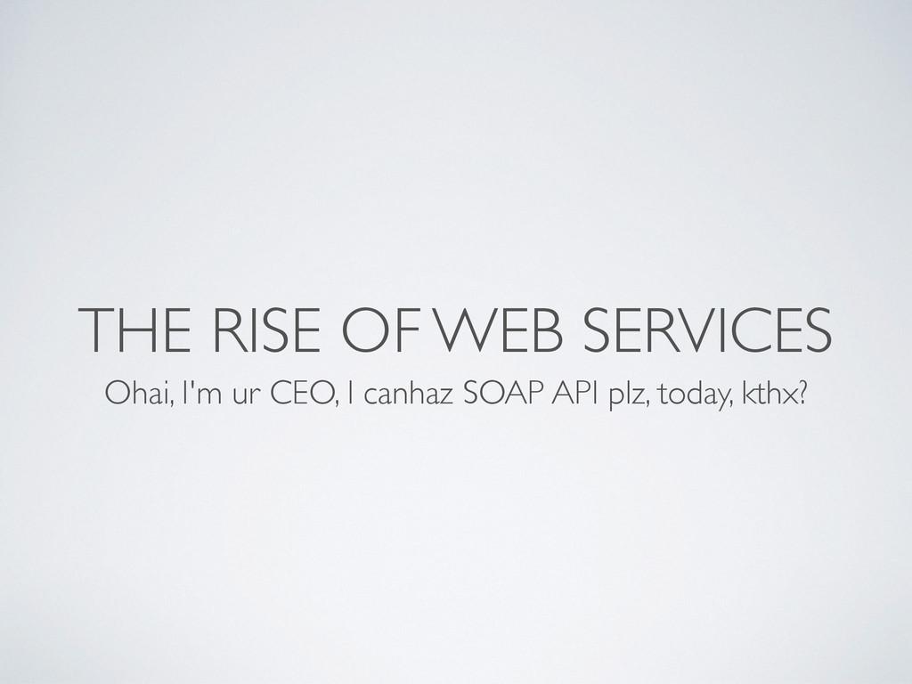 THE RISE OF WEB SERVICES Ohai, I'm ur CEO, I ca...