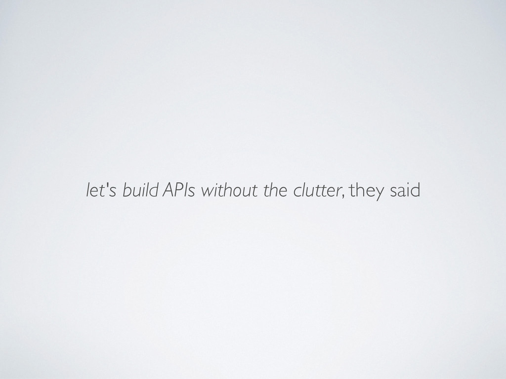 let's build APIs without the clutter, they said