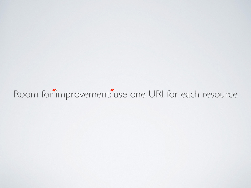 Room for improvement: use one URI for each reso...