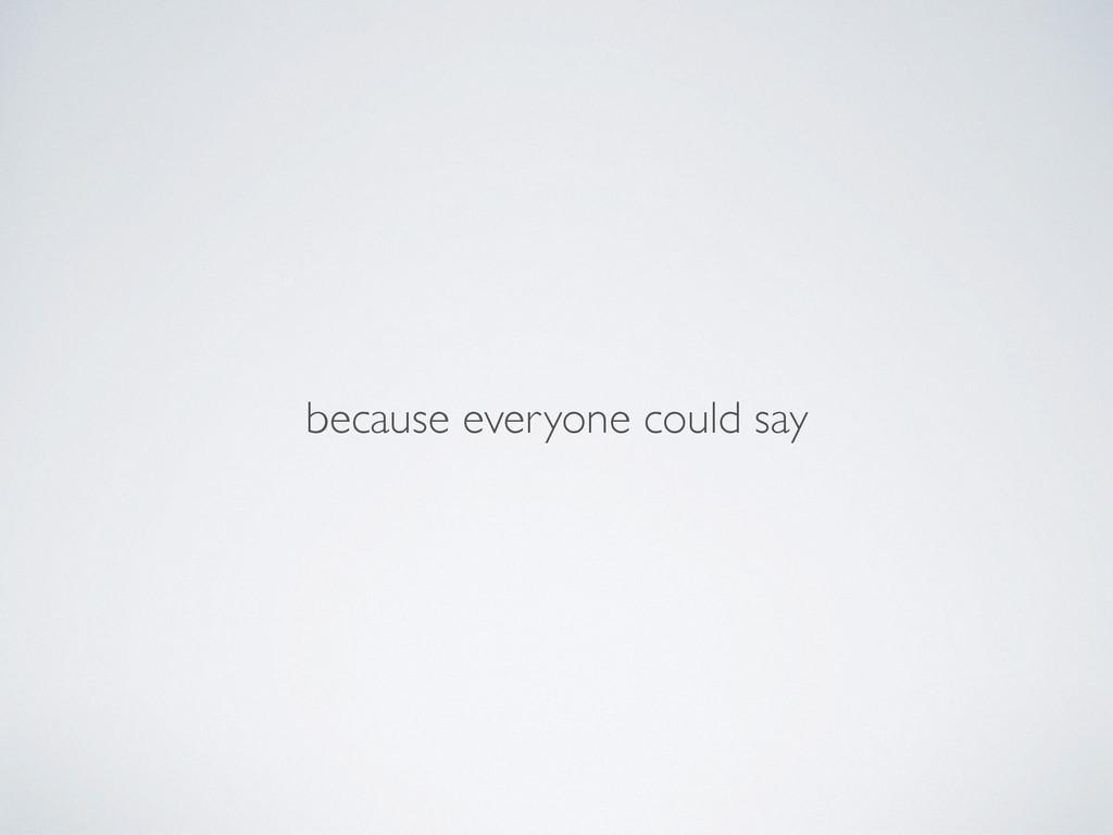 because everyone could say