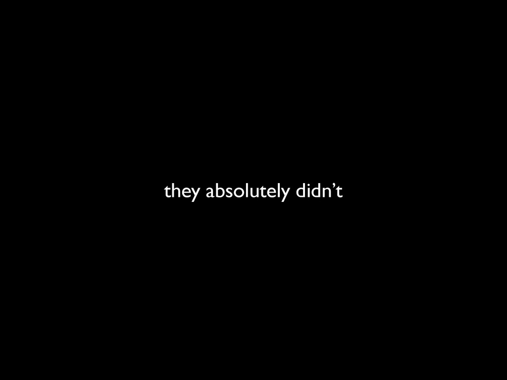 they absolutely didn't