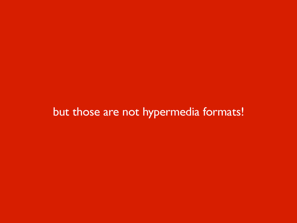 but those are not hypermedia formats!