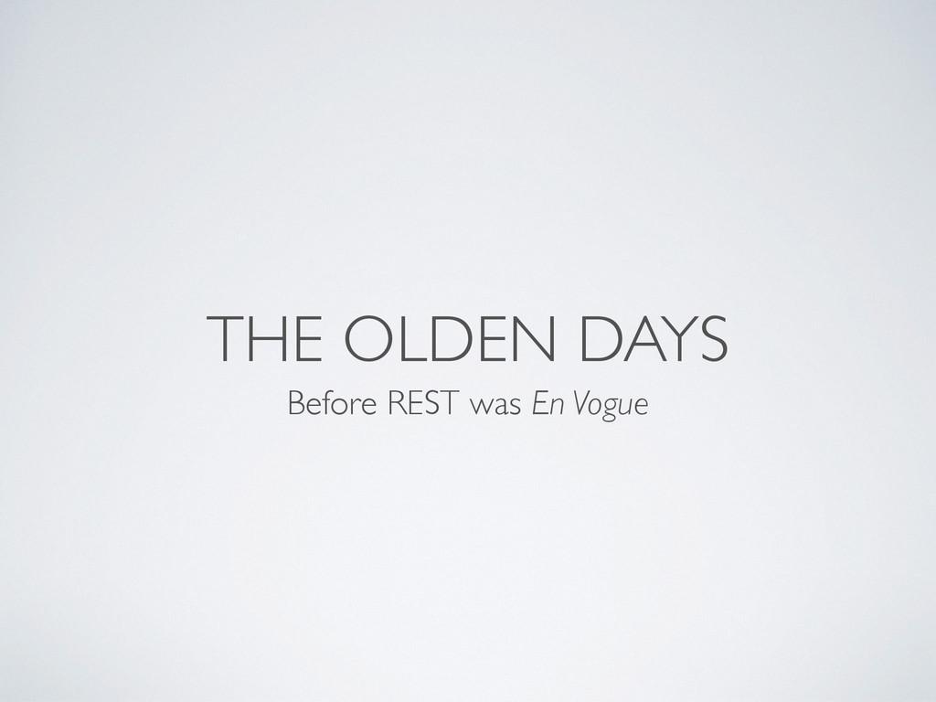 THE OLDEN DAYS Before REST was En Vogue
